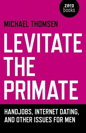 Levitate the Primate: Handjobs, Internet Dating, and Other Issues for Men Relationships