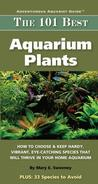 The 101 Best Aquarium Plants: How to Choose and Keep Hardy, Vibrant, Eye-Catchin