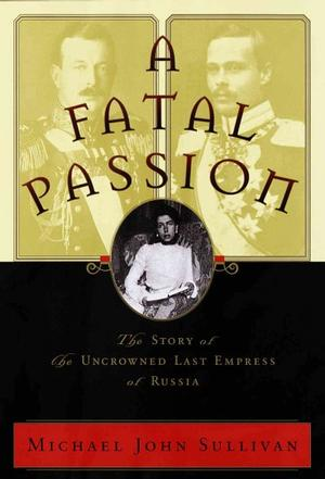A Fatal Passion : The Story of the Uncrowned Last Empress of Russia Russian