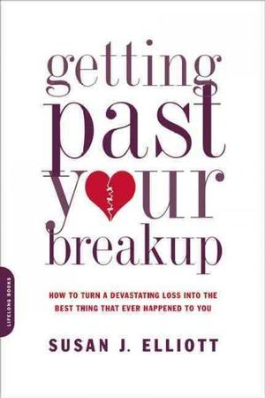 Getting Past Your Breakup: How to Turn a Devastating Loss Into the Best Thing That Ever Happened to You Relationships