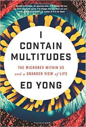 I Contain Multitudes: The Microbes Within Us and a Grander View of Life NYT Notable Books 2016